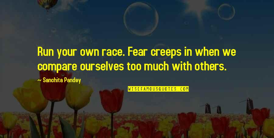 Living Your Life In Fear Quotes By Sanchita Pandey: Run your own race. Fear creeps in when