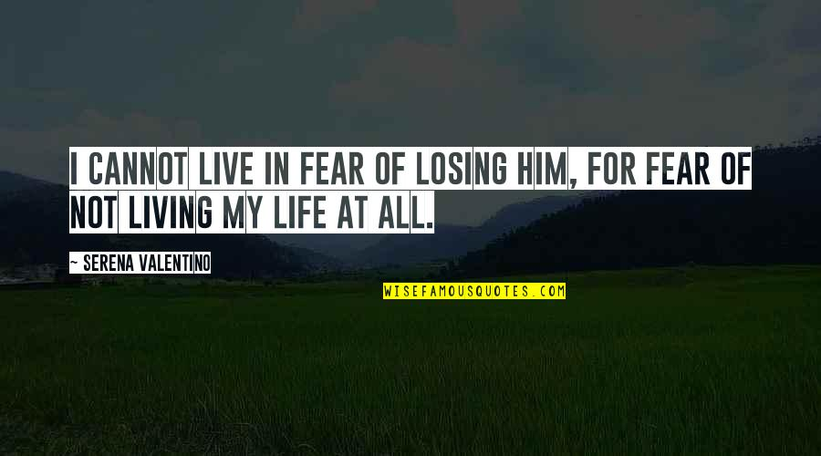Living Your Life In Fear Quotes By Serena Valentino: I cannot live in fear of losing him,