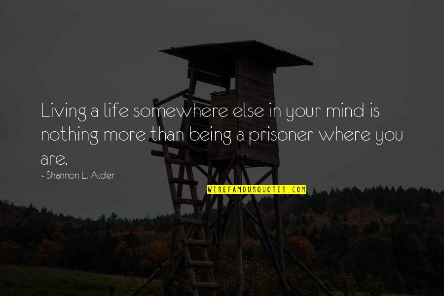 Living Your Life In Fear Quotes By Shannon L. Alder: Living a life somewhere else in your mind