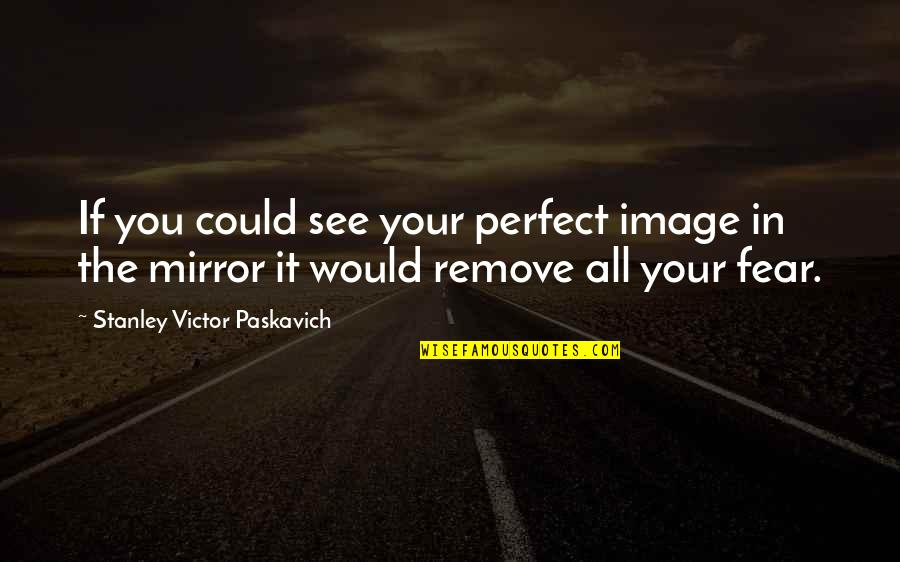 Living Your Life In Fear Quotes By Stanley Victor Paskavich: If you could see your perfect image in
