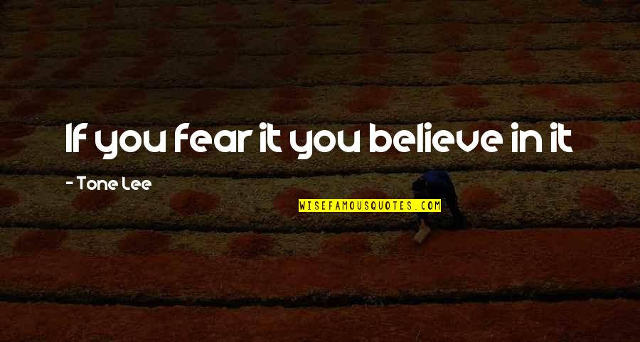 Living Your Life In Fear Quotes By Tone Lee: If you fear it you believe in it