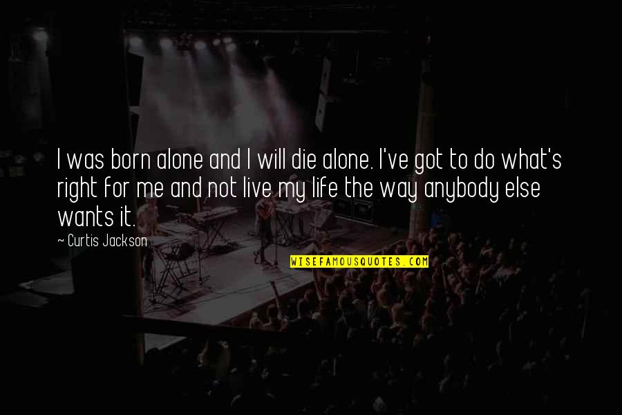 Living Your Life The Way You Want Quotes By Curtis Jackson: I was born alone and I will die