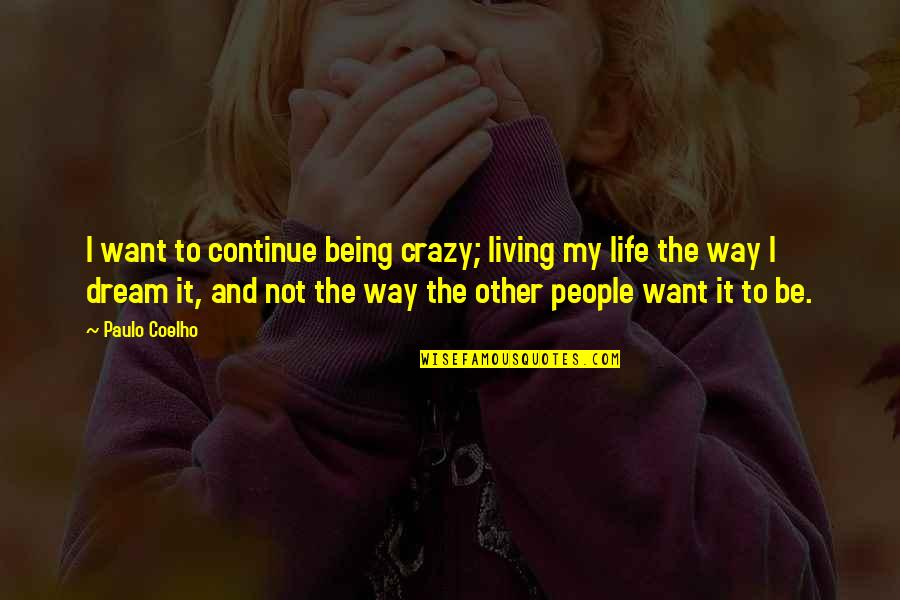 Living Your Life The Way You Want Quotes By Paulo Coelho: I want to continue being crazy; living my