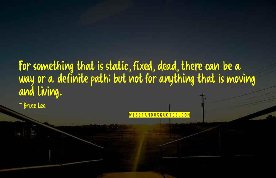 Living Your Own Path Quotes By Bruce Lee: For something that is static, fixed, dead, there