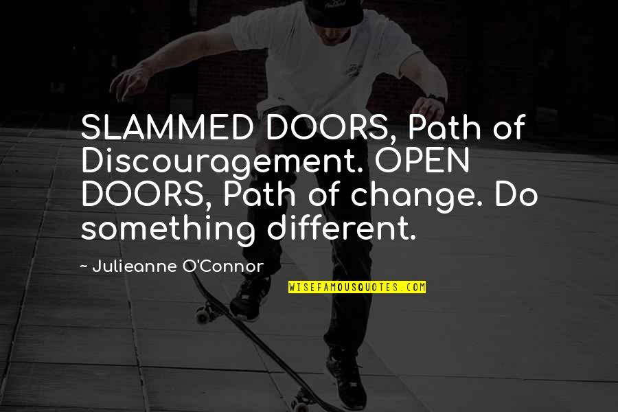 Living Your Own Path Quotes By Julieanne O'Connor: SLAMMED DOORS, Path of Discouragement. OPEN DOORS, Path