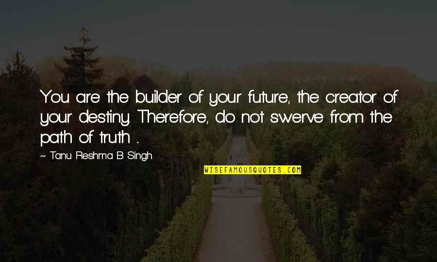 Living Your Own Path Quotes By Tanu Reshma B Singh: You are the builder of your future, the