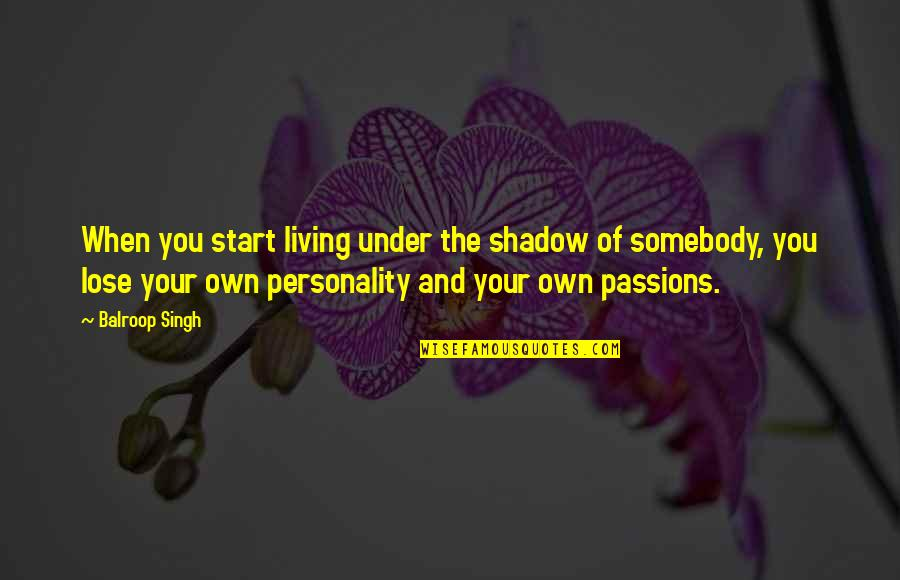 Living Your Passion Quotes By Balroop Singh: When you start living under the shadow of