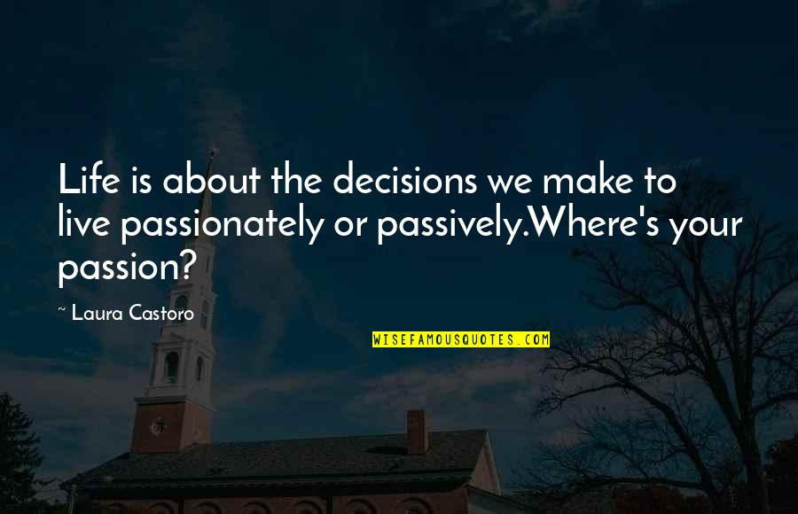 Living Your Passion Quotes By Laura Castoro: Life is about the decisions we make to