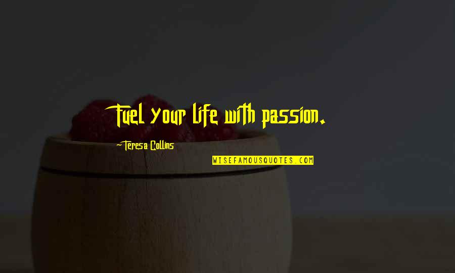 Living Your Passion Quotes By Teresa Collins: Fuel your life with passion.