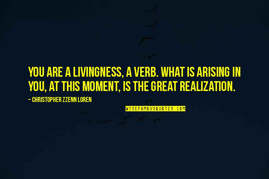 Livingness Quotes By Christopher Zzenn Loren: You are a livingness, a verb. What is