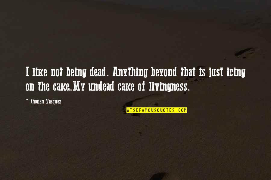 Livingness Quotes By Jhonen Vasquez: I like not being dead. Anything beyond that