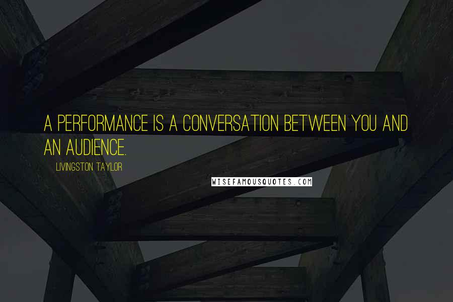 Livingston Taylor quotes: A performance is a conversation between you and an audience.