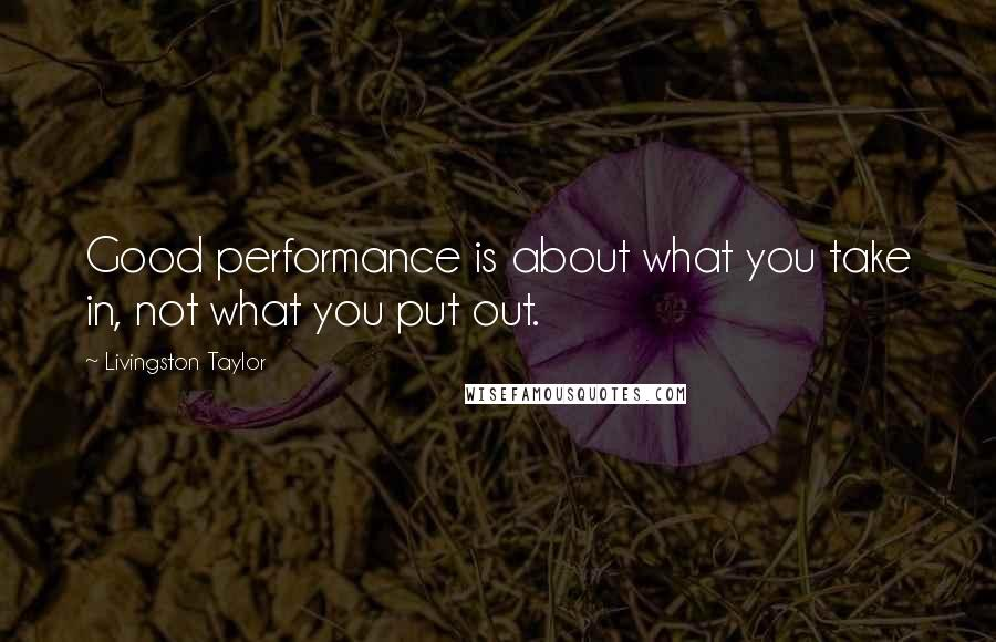 Livingston Taylor quotes: Good performance is about what you take in, not what you put out.