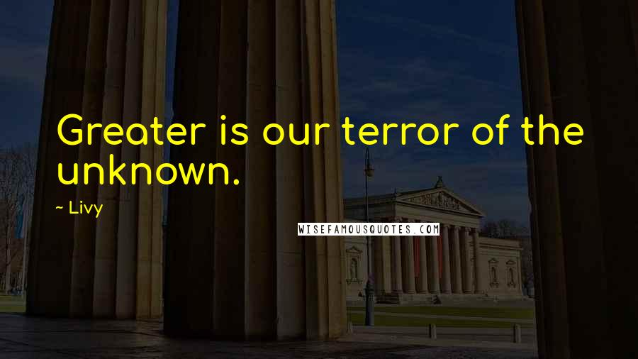 Livy quotes: Greater is our terror of the unknown.