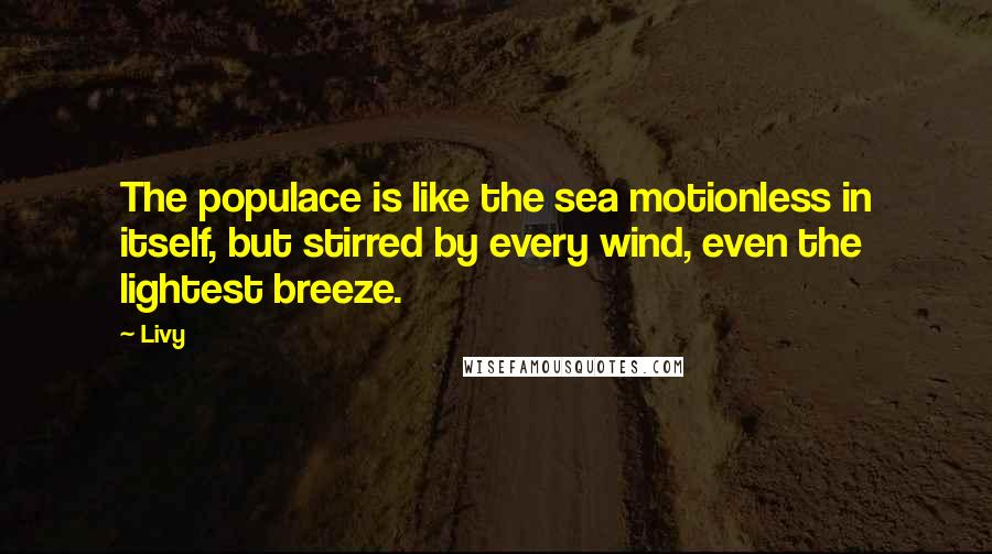 Livy quotes: The populace is like the sea motionless in itself, but stirred by every wind, even the lightest breeze.