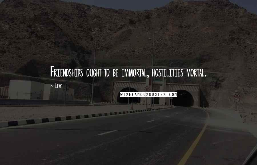 Livy quotes: Friendships ought to be immortal, hostilities mortal.