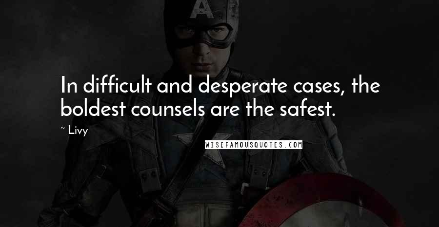 Livy quotes: In difficult and desperate cases, the boldest counsels are the safest.