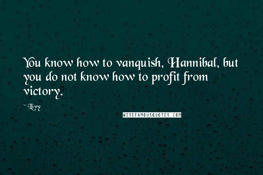 Livy quotes: You know how to vanquish, Hannibal, but you do not know how to profit from victory.