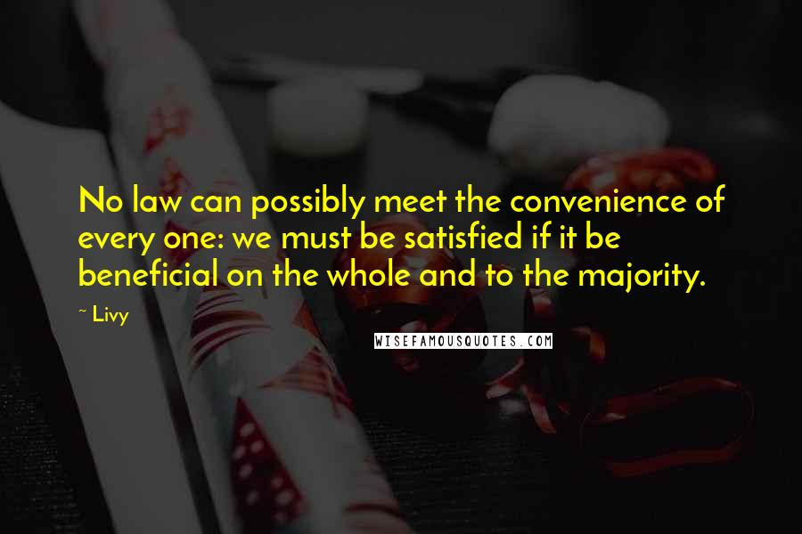 Livy quotes: No law can possibly meet the convenience of every one: we must be satisfied if it be beneficial on the whole and to the majority.