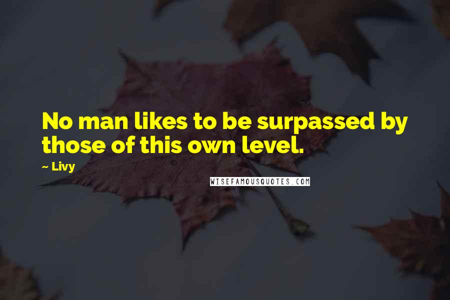 Livy quotes: No man likes to be surpassed by those of this own level.