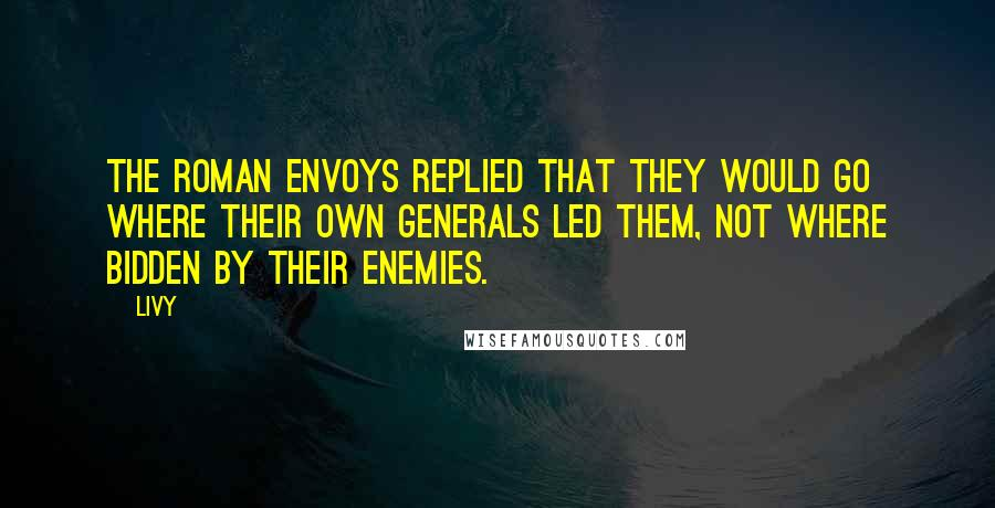 Livy quotes: The Roman envoys replied that they would go where their own generals led them, not where bidden by their enemies.