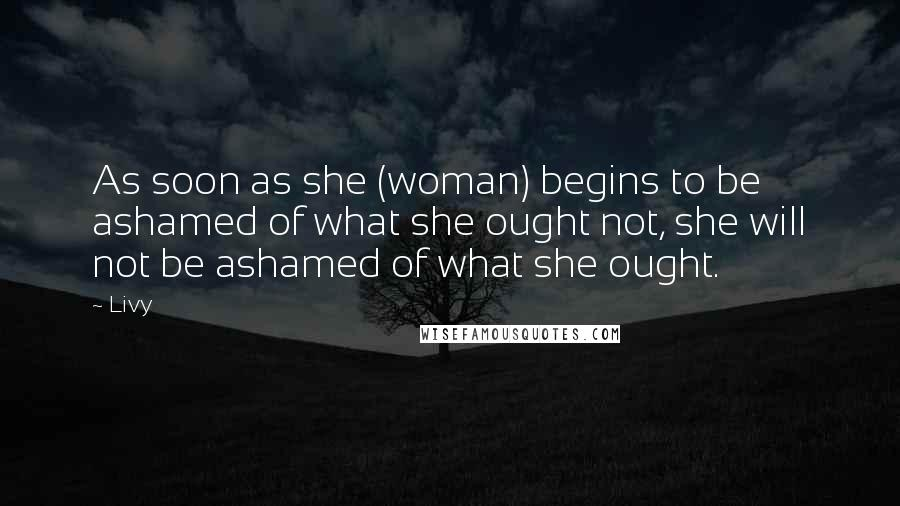 Livy quotes: As soon as she (woman) begins to be ashamed of what she ought not, she will not be ashamed of what she ought.