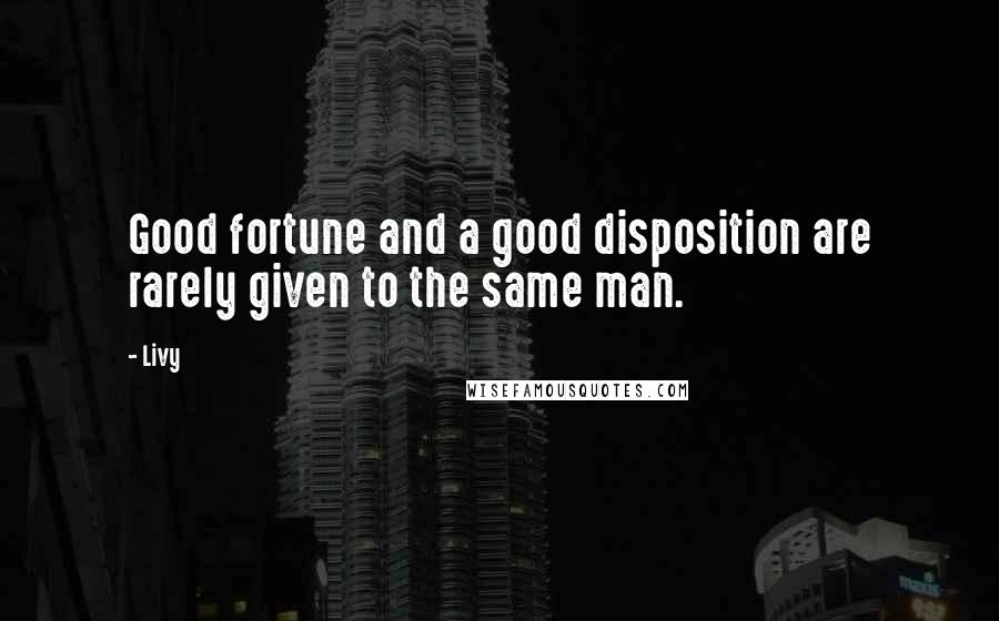 Livy quotes: Good fortune and a good disposition are rarely given to the same man.