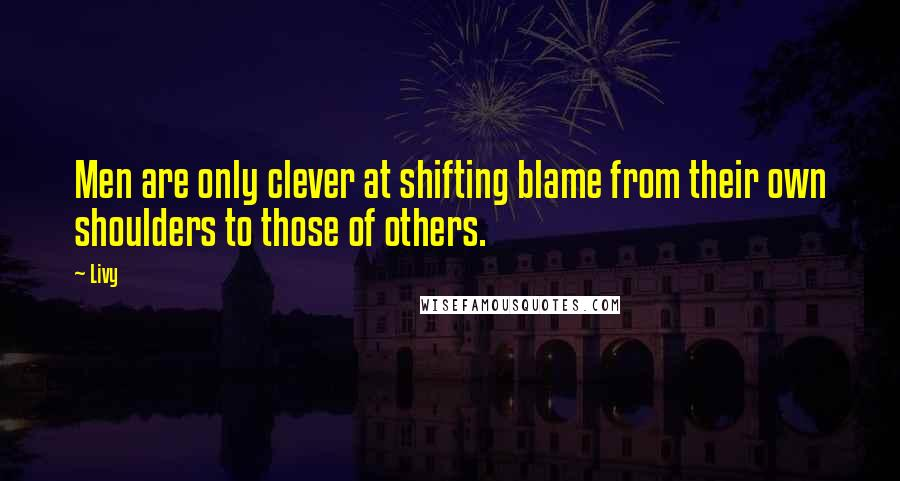 Livy quotes: Men are only clever at shifting blame from their own shoulders to those of others.