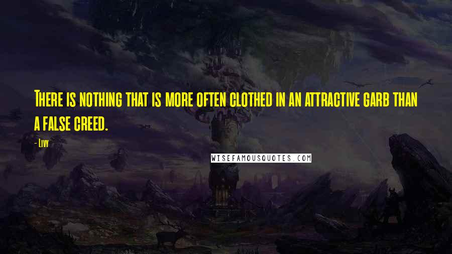 Livy quotes: There is nothing that is more often clothed in an attractive garb than a false creed.