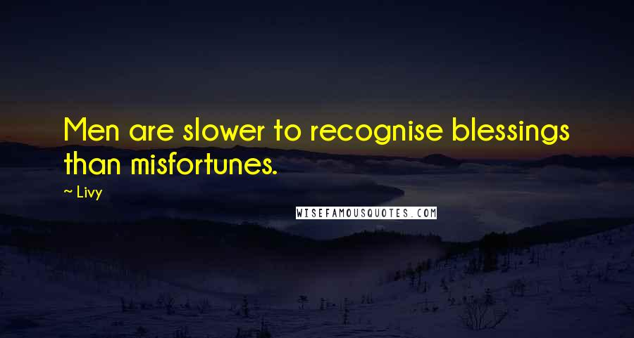 Livy quotes: Men are slower to recognise blessings than misfortunes.