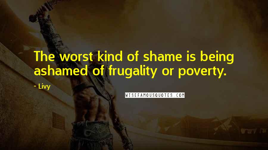 Livy quotes: The worst kind of shame is being ashamed of frugality or poverty.