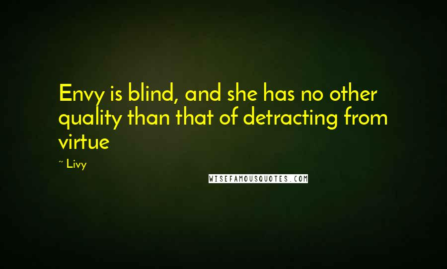 Livy quotes: Envy is blind, and she has no other quality than that of detracting from virtue