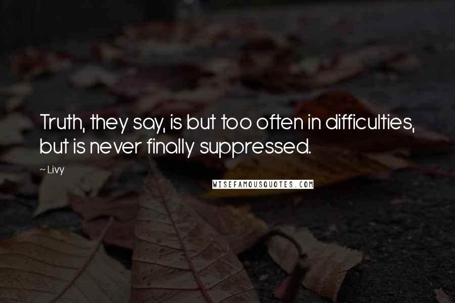 Livy quotes: Truth, they say, is but too often in difficulties, but is never finally suppressed.