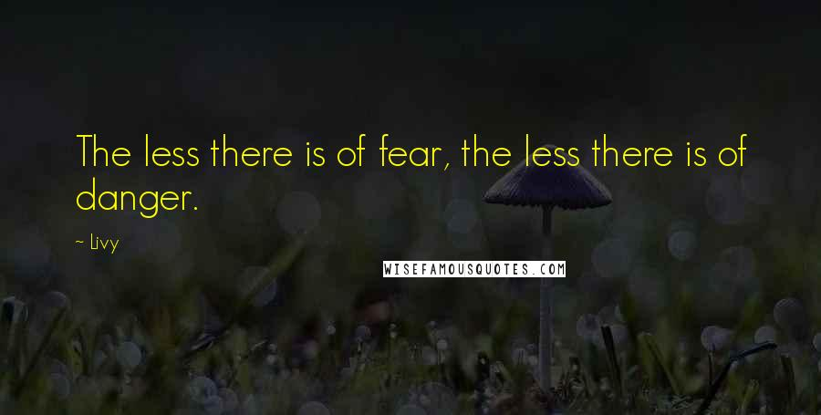 Livy quotes: The less there is of fear, the less there is of danger.