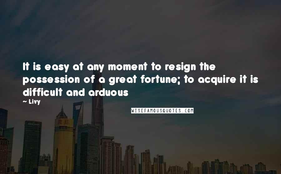 Livy quotes: It is easy at any moment to resign the possession of a great fortune; to acquire it is difficult and arduous