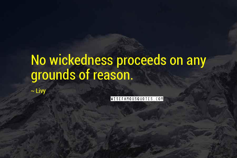 Livy quotes: No wickedness proceeds on any grounds of reason.