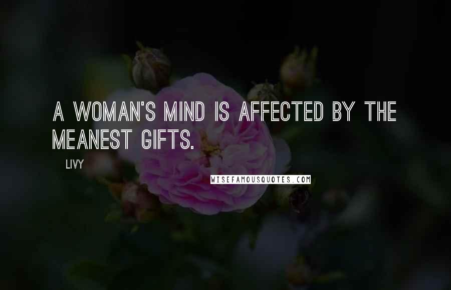 Livy quotes: A woman's mind is affected by the meanest gifts.