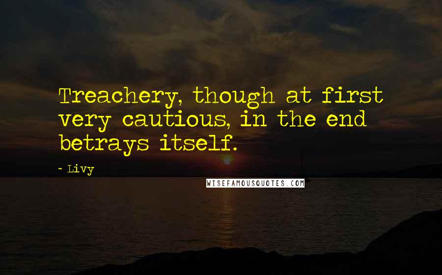 Livy quotes: Treachery, though at first very cautious, in the end betrays itself.