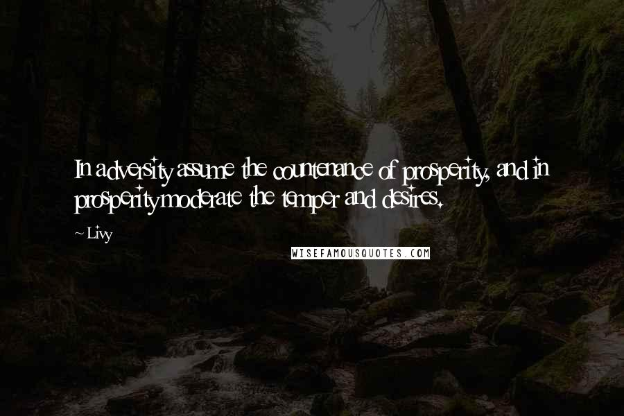 Livy quotes: In adversity assume the countenance of prosperity, and in prosperity moderate the temper and desires.