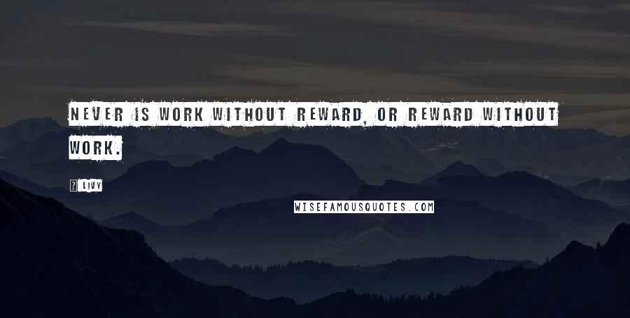 Livy quotes: Never is work without reward, or reward without work.