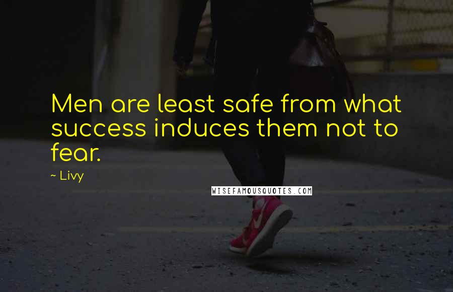 Livy quotes: Men are least safe from what success induces them not to fear.