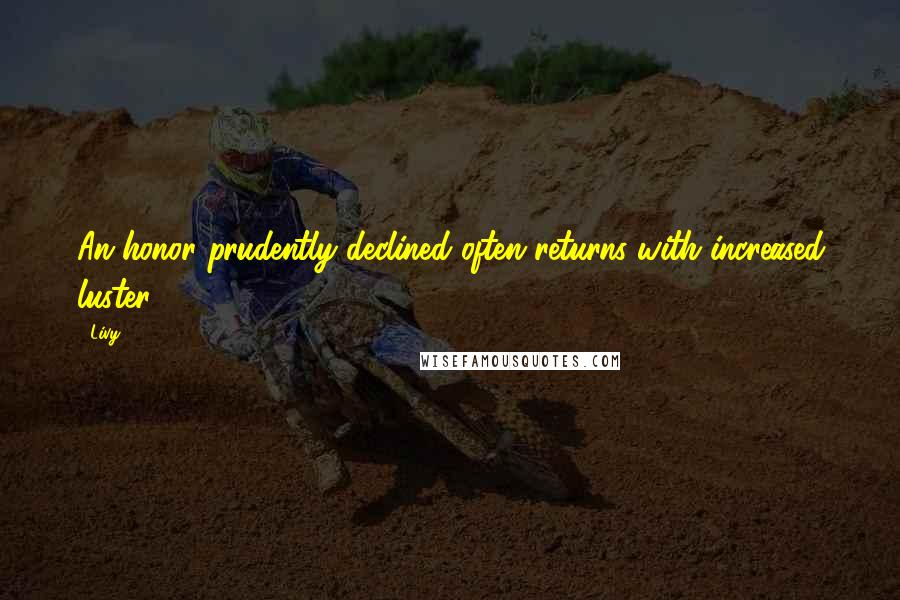 Livy quotes: An honor prudently declined often returns with increased luster.
