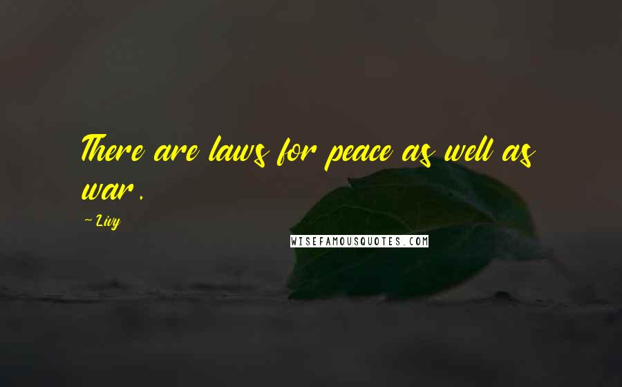 Livy quotes: There are laws for peace as well as war.