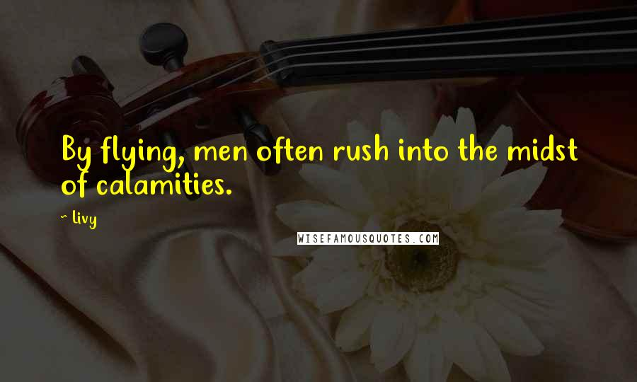 Livy quotes: By flying, men often rush into the midst of calamities.