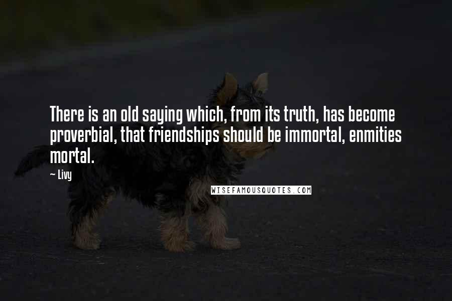 Livy quotes: There is an old saying which, from its truth, has become proverbial, that friendships should be immortal, enmities mortal.