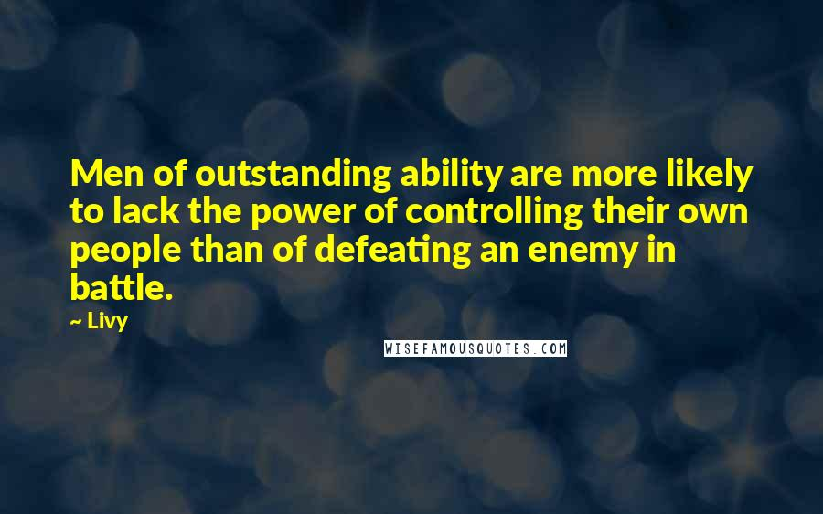 Livy quotes: Men of outstanding ability are more likely to lack the power of controlling their own people than of defeating an enemy in battle.