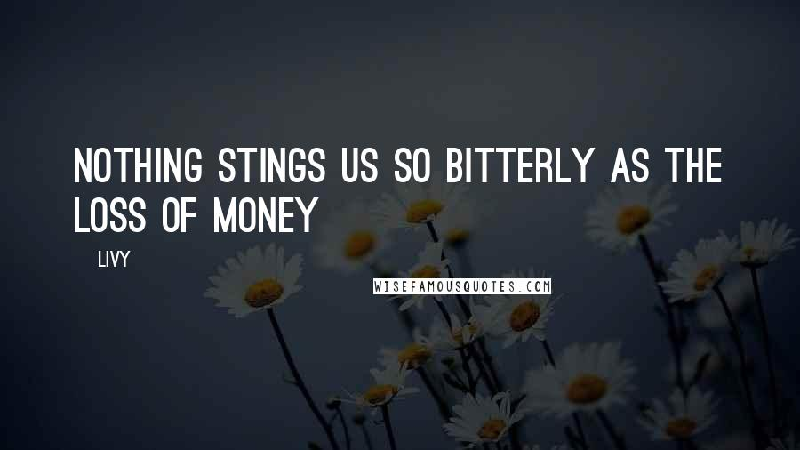Livy quotes: Nothing stings us so bitterly as the loss of money
