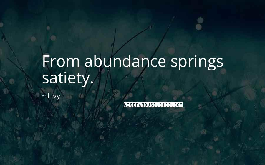 Livy quotes: From abundance springs satiety.