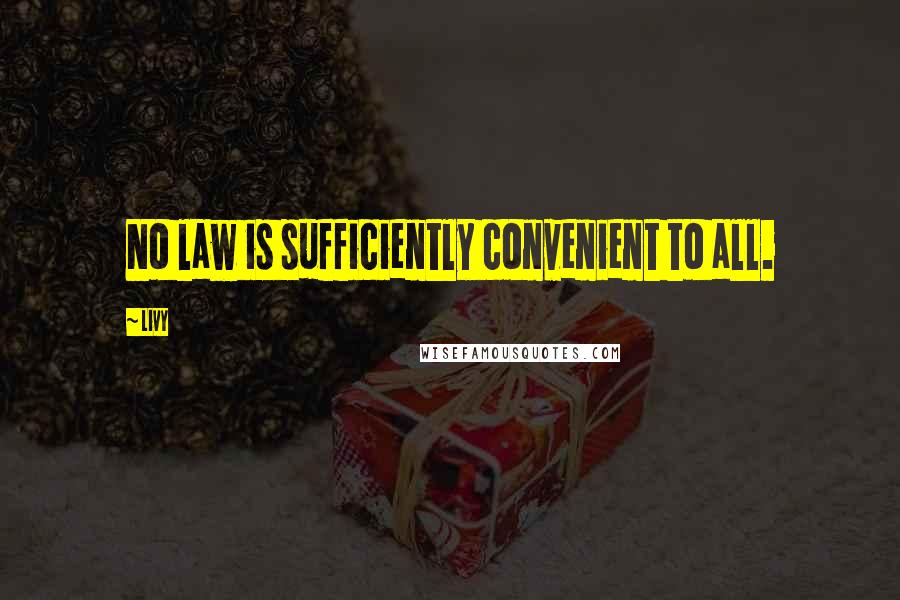 Livy quotes: No law is sufficiently convenient to all.