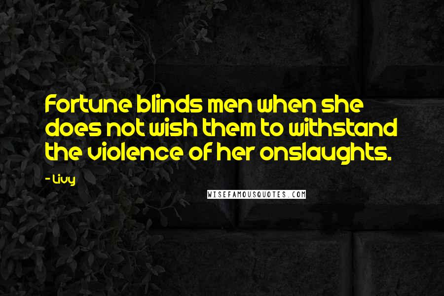 Livy quotes: Fortune blinds men when she does not wish them to withstand the violence of her onslaughts.